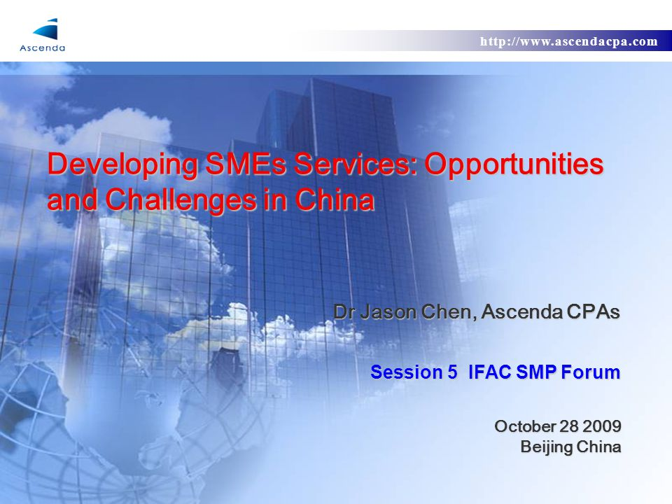 http://www.ascendacpa.com Developing SMEs Services: Opportunities and Challenges in China Dr Jason Chen, Ascenda CPAs Session 5 IFAC SMP Forum October 28 2009 October 28 2009 Beijing China