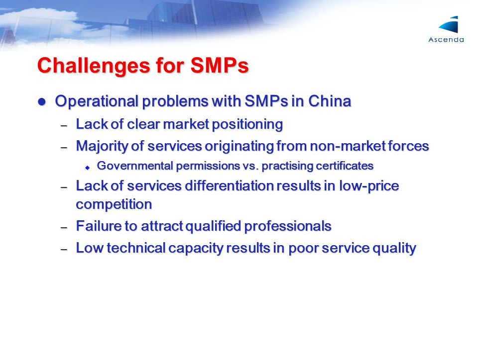 Challenges for SMPs Operational problems with SMPs in China Operational problems with SMPs in China – Lack of clear market positioning – Majority of services originating from non-market forces  Governmental permissions vs.