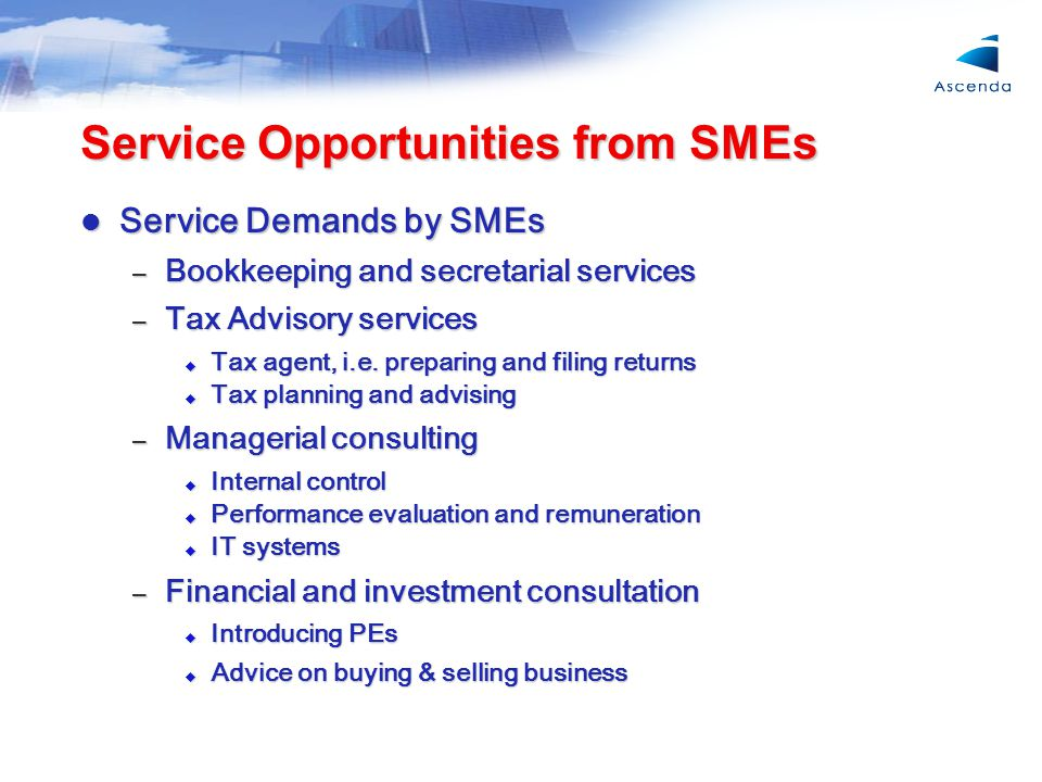 Service Opportunities from SMEs Service Demands by SMEs Service Demands by SMEs – Bookkeeping and secretarial services – Tax Advisory services  Tax agent, i.e.