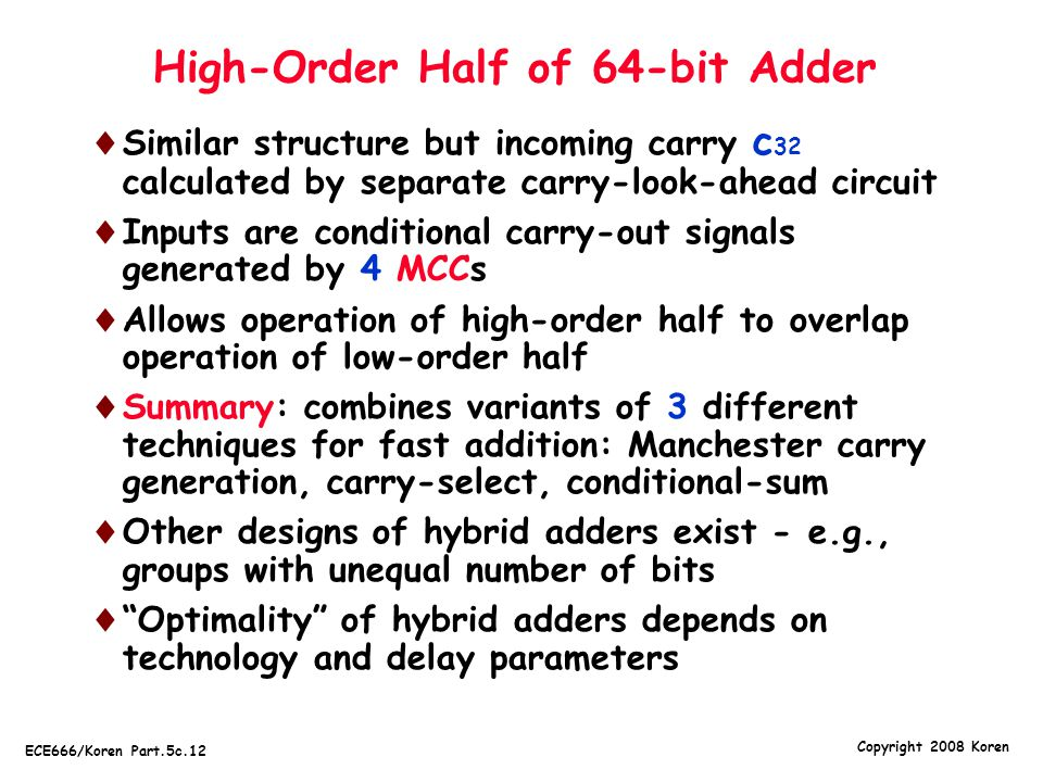 Copyright 2008 Koren ECE666/Koren Part.5c.12 High-Order Half of 64-bit Adder  Similar structure but incoming carry c 32 calculated by separate carry-