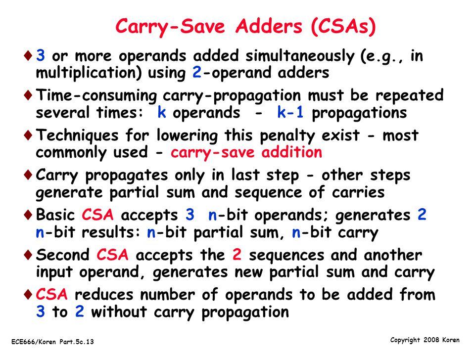 Copyright 2008 Koren ECE666/Koren Part.5c.13 Carry-Save Adders (CSAs)  3 or more operands added simultaneously (e.g., in multiplication) using 2-oper