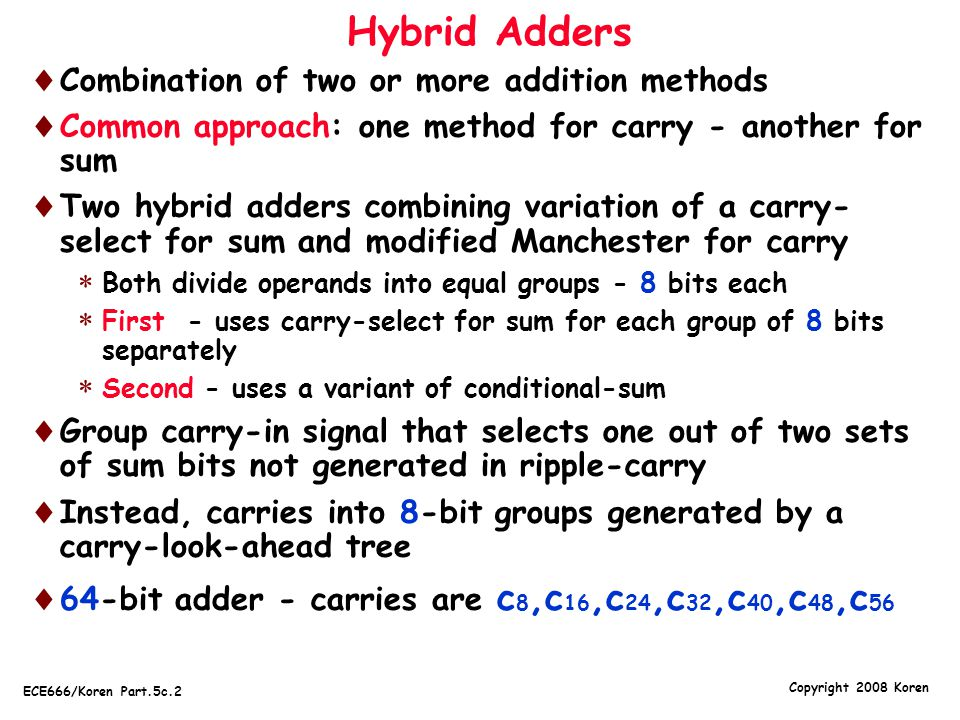 Copyright 2008 Koren ECE666/Koren Part.5c.13 Carry-Save Adders (CSAs)  3 or more operands added simultaneously (e.g., in multiplication) using 2-operand adders  Time-consuming carry-propagation must be repeated several times: k operands - k-1 propagations  Techniques for lowering this penalty exist - most commonly used - carry-save addition  Carry propagates only in last step - other steps generate partial sum and sequence of carries  Basic CSA accepts 3 n-bit operands; generates 2 n-bit results: n-bit partial sum, n-bit carry  Second CSA accepts the 2 sequences and another input operand, generates new partial sum and carry  CSA reduces number of operands to be added from 3 to 2 without carry propagation