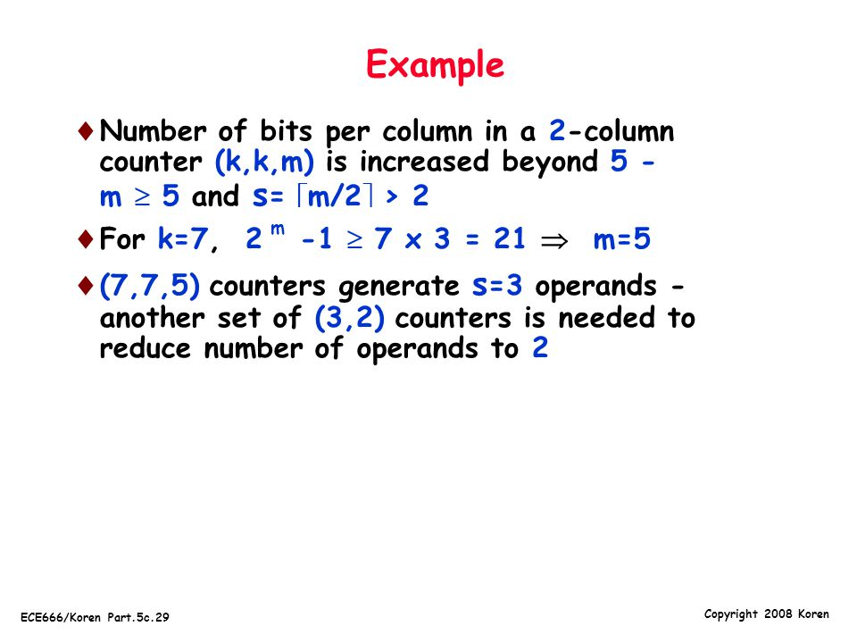 Copyright 2008 Koren ECE666/Koren Part.5c.29 Example  Number of bits per column in a 2-column counter (k,k,m) is increased beyond 5 - m  5 and s = 