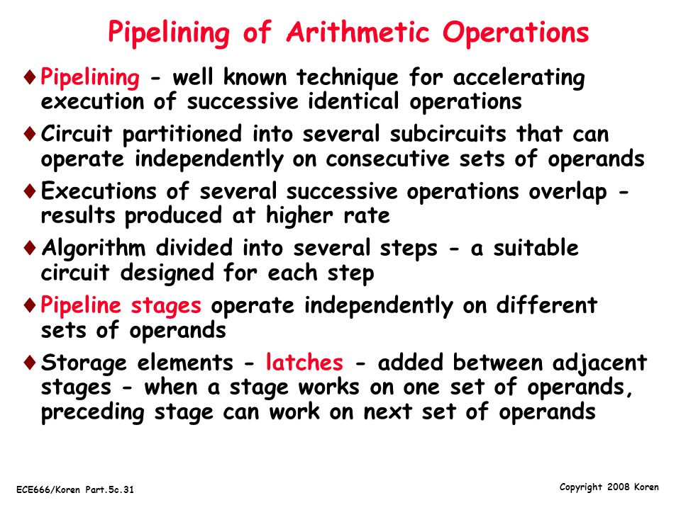Copyright 2008 Koren ECE666/Koren Part.5c.31 Pipelining of Arithmetic Operations  Pipelining - well known technique for accelerating execution of suc