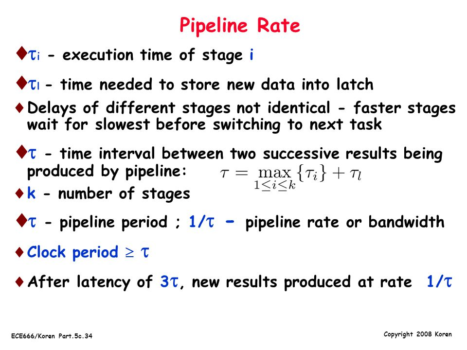 Copyright 2008 Koren ECE666/Koren Part.5c.34 Pipeline Rate   i - execution time of stage i   l - time needed to store new data into latch  Delays