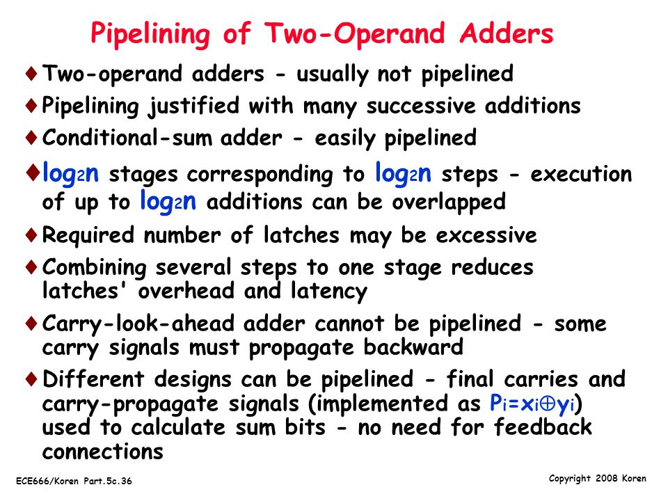 Copyright 2008 Koren ECE666/Koren Part.5c.36 Pipelining of Two-Operand Adders  Two-operand adders - usually not pipelined  Pipelining justified with