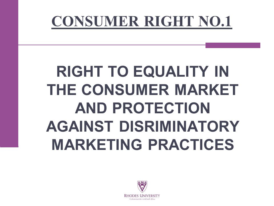 CONSUMER RIGHT NO.1 RIGHT TO EQUALITY IN THE CONSUMER MARKET AND PROTECTION AGAINST DISRIMINATORY MARKETING PRACTICES