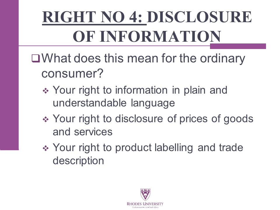 RIGHT NO 4: DISCLOSURE OF INFORMATION  What does this mean for the ordinary consumer.