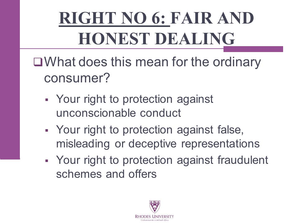 RIGHT NO 6: FAIR AND HONEST DEALING  What does this mean for the ordinary consumer.