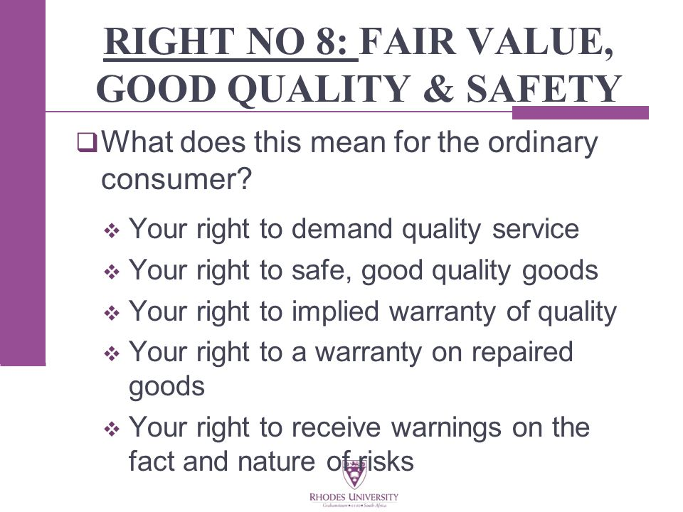 RIGHT NO 8: FAIR VALUE, GOOD QUALITY & SAFETY  What does this mean for the ordinary consumer.