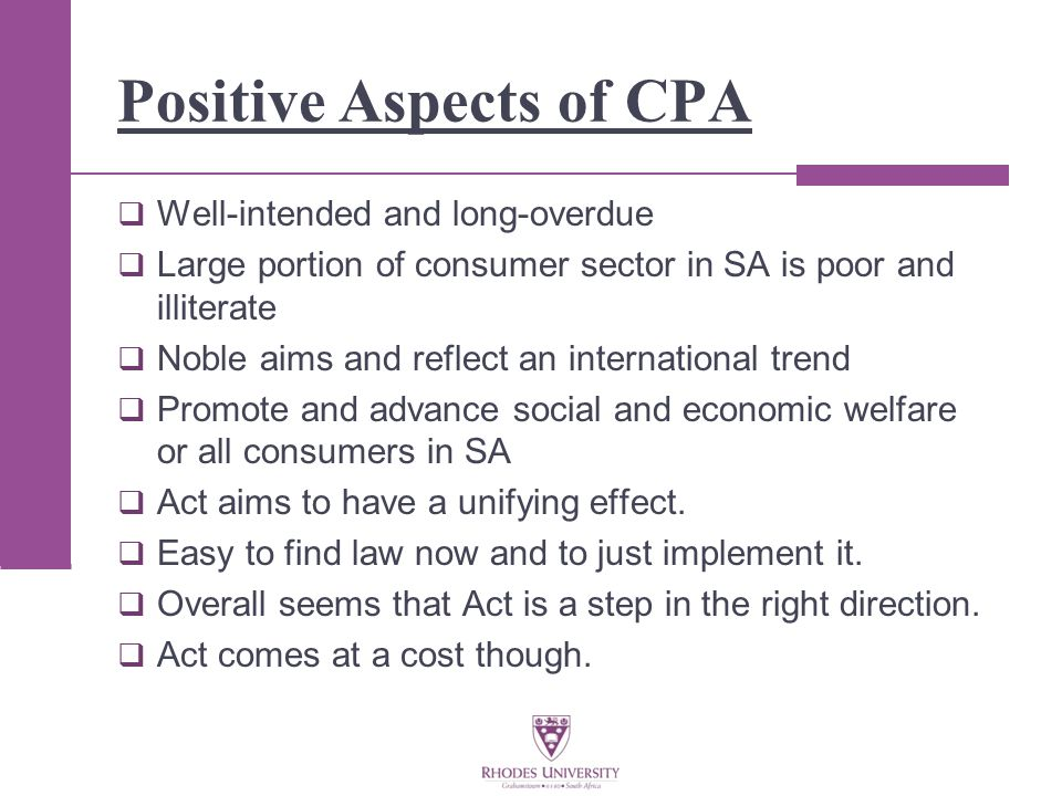 Positive Aspects of CPA  Well-intended and long-overdue  Large portion of consumer sector in SA is poor and illiterate  Noble aims and reflect an international trend  Promote and advance social and economic welfare or all consumers in SA  Act aims to have a unifying effect.