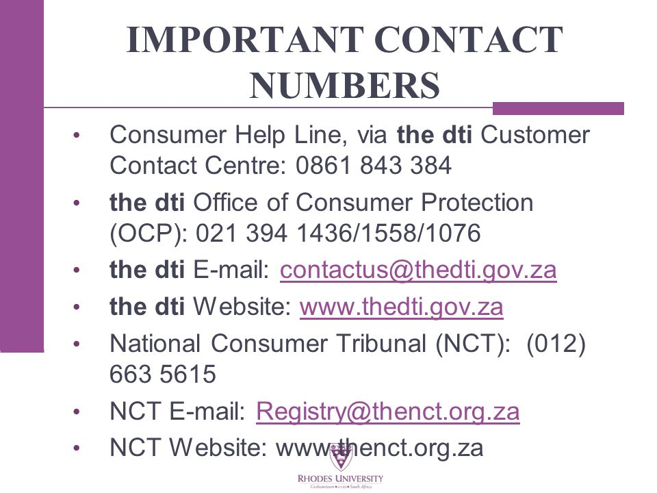 IMPORTANT CONTACT NUMBERS Consumer Help Line, via the dti Customer Contact Centre: 0861 843 384 the dti Office of Consumer Protection (OCP): 021 394 1436/1558/1076 the dti E-mail: contactus@thedti.gov.zacontactus@thedti.gov.za the dti Website: www.thedti.gov.zawww.thedti.gov.za National Consumer Tribunal (NCT): (012) 663 5615 NCT E-mail: Registry@thenct.org.zaRegistry@thenct.org.za NCT Website: www.thenct.org.za