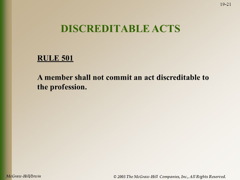 McGraw-Hill/Irwin © 2003 The McGraw-Hill Companies, Inc., All Rights Reserved. 19-21 DISCREDITABLE ACTS RULE 501 A member shall not commit an act disc
