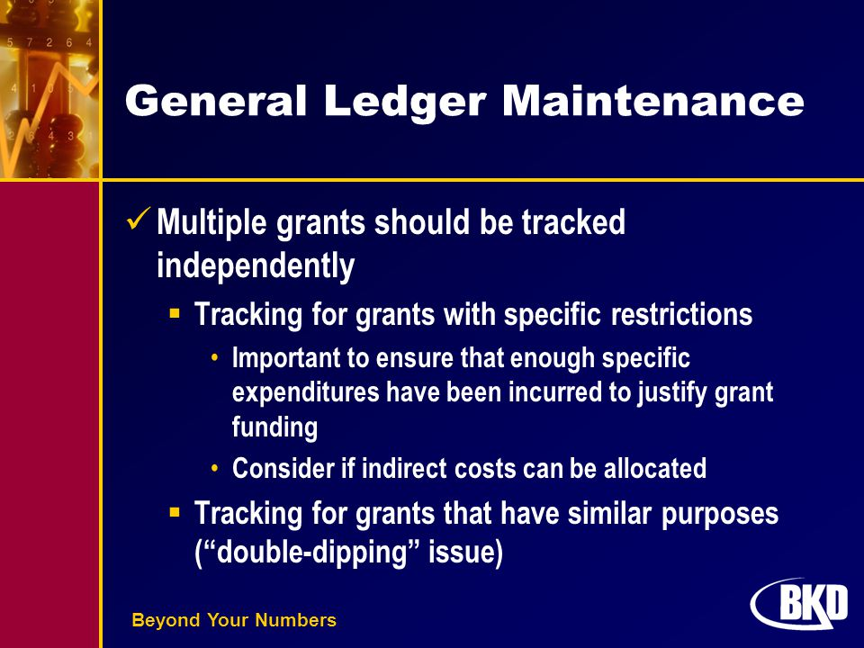 Beyond Your Numbers General Ledger Maintenance Multiple grants should be tracked independently  Tracking for grants with specific restrictions Important to ensure that enough specific expenditures have been incurred to justify grant funding Consider if indirect costs can be allocated  Tracking for grants that have similar purposes ( double-dipping issue)