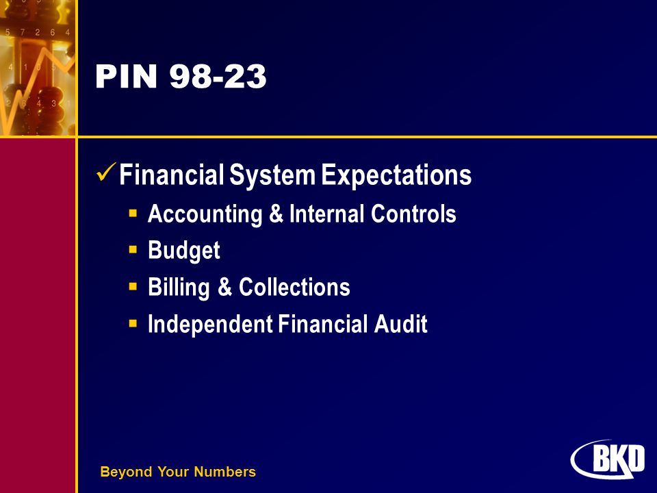 Beyond Your Numbers PIN 98-23 Financial System Expectations  Accounting & Internal Controls  Budget  Billing & Collections  Independent Financial
