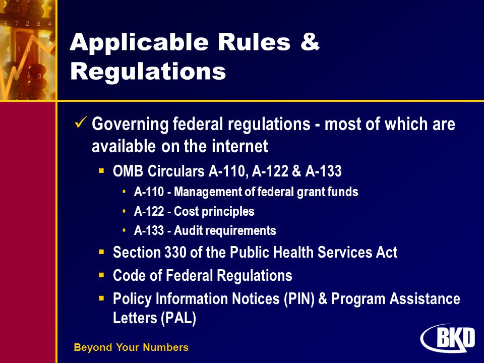 Beyond Your Numbers Applicable Rules & Regulations Governing federal regulations - most of which are available on the internet  OMB Circulars A-110, A-122 & A-133 A-110 - Management of federal grant funds A-122 - Cost principles A-133 - Audit requirements  Section 330 of the Public Health Services Act  Code of Federal Regulations  Policy Information Notices (PIN) & Program Assistance Letters (PAL)