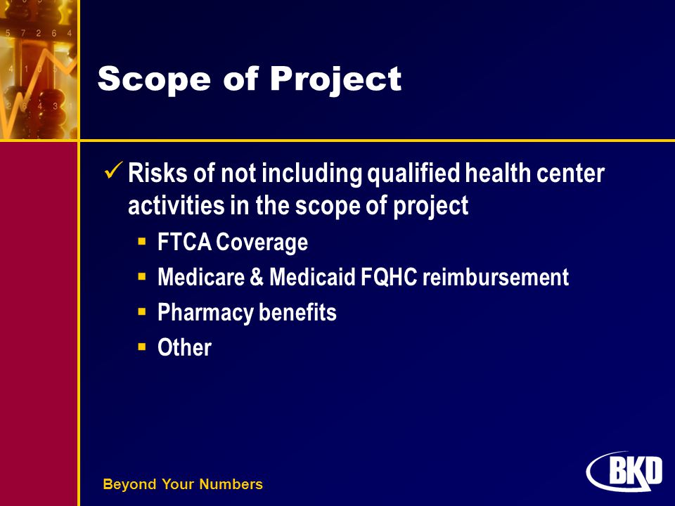 Beyond Your Numbers Scope of Project Risks of not including qualified health center activities in the scope of project  FTCA Coverage  Medicare & Medicaid FQHC reimbursement  Pharmacy benefits  Other