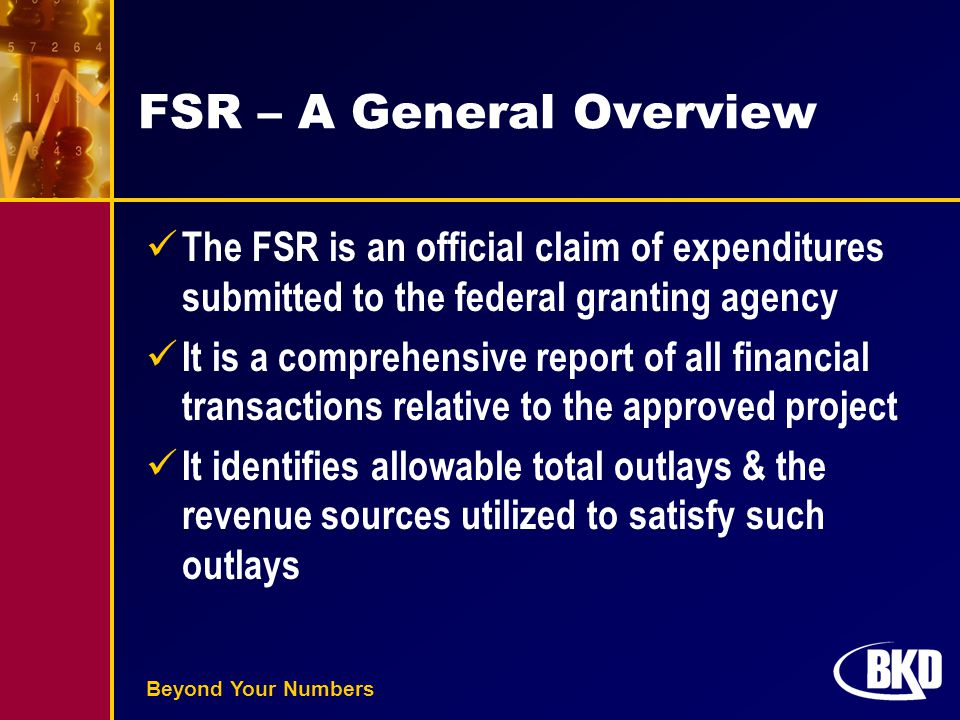 Beyond Your Numbers FSR – A General Overview The FSR is an official claim of expenditures submitted to the federal granting agency It is a comprehensi