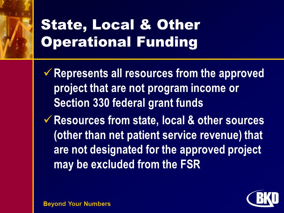 Beyond Your Numbers State, Local & Other Operational Funding Represents all resources from the approved project that are not program income or Section 330 federal grant funds Resources from state, local & other sources (other than net patient service revenue) that are not designated for the approved project may be excluded from the FSR