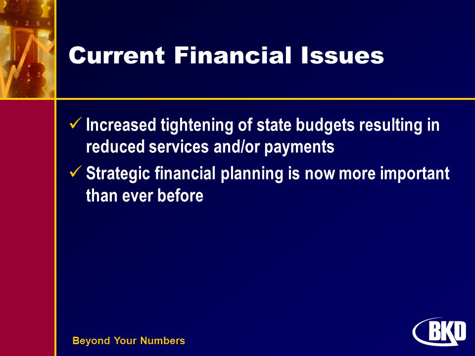Beyond Your Numbers Current Financial Issues Increased tightening of state budgets resulting in reduced services and/or payments Strategic financial p