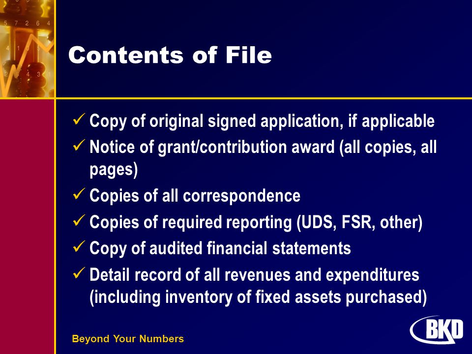 Beyond Your Numbers Contents of File Copy of original signed application, if applicable Notice of grant/contribution award (all copies, all pages) Copies of all correspondence Copies of required reporting (UDS, FSR, other) Copy of audited financial statements Detail record of all revenues and expenditures (including inventory of fixed assets purchased)