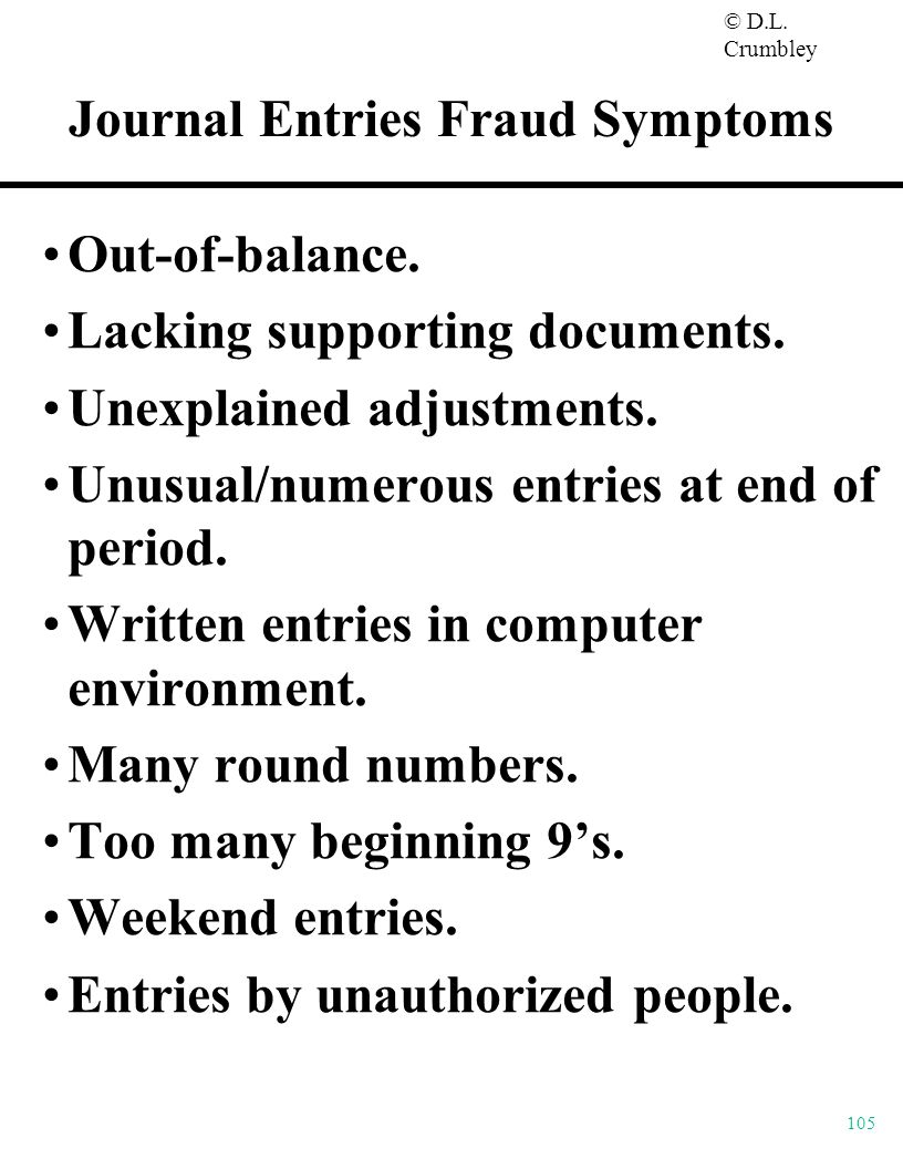 © D.L. Crumbley 105 Journal Entries Fraud Symptoms Out-of-balance. Lacking supporting documents. Unexplained adjustments. Unusual/numerous entries at