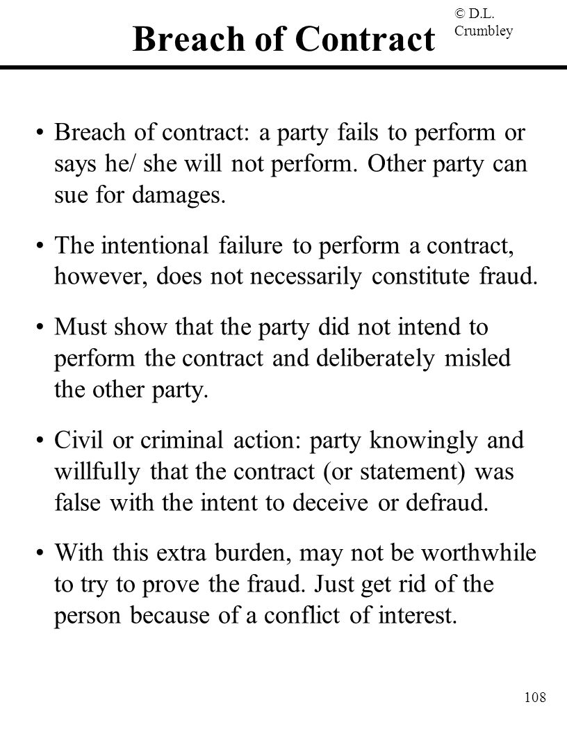© D.L. Crumbley 108 Breach of Contract Breach of contract: a party fails to perform or says he/ she will not perform. Other party can sue for damages.