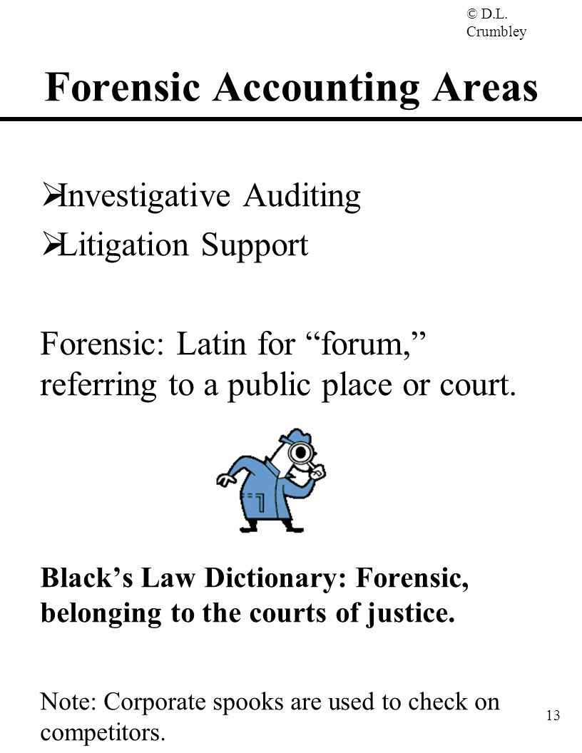 """© D.L. Crumbley 13 Forensic Accounting Areas  Investigative Auditing  Litigation Support Forensic: Latin for """"forum,"""" referring to a public place or"""