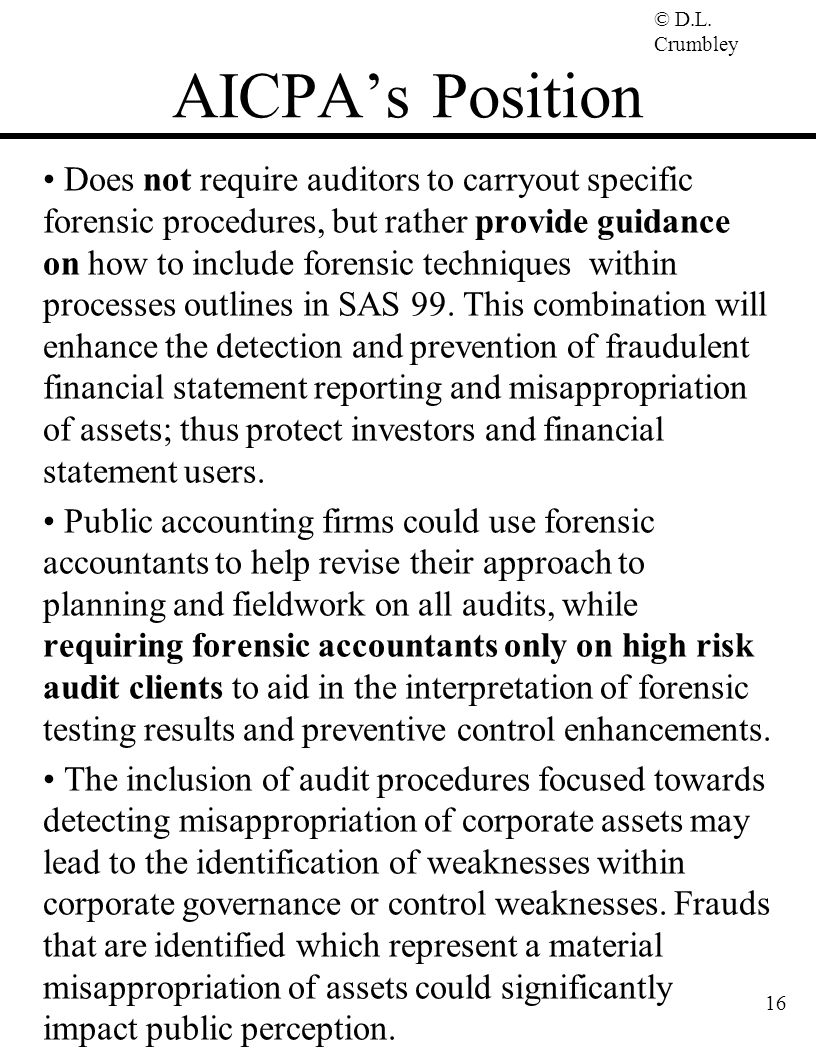 © D.L. Crumbley 16 AICPA's Position Does not require auditors to carryout specific forensic procedures, but rather provide guidance on how to include