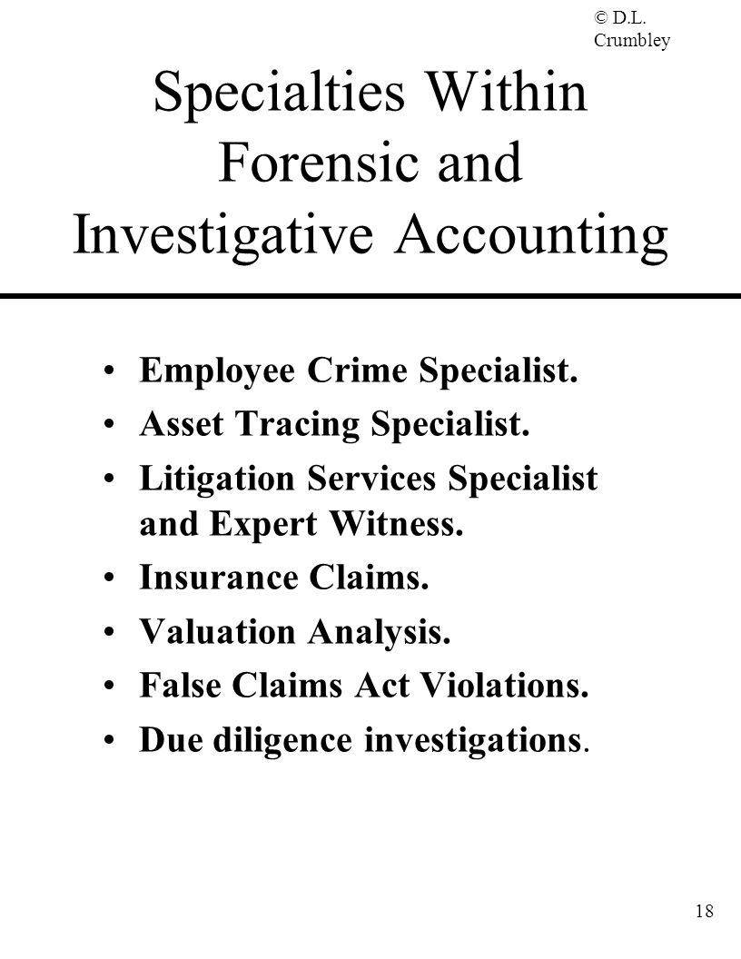 © D.L. Crumbley 18 Specialties Within Forensic and Investigative Accounting Employee Crime Specialist. Asset Tracing Specialist. Litigation Services S