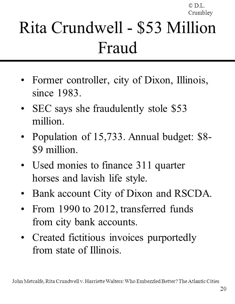 © D.L. Crumbley Rita Crundwell - $53 Million Fraud Former controller, city of Dixon, Illinois, since 1983. SEC says she fraudulently stole $53 million