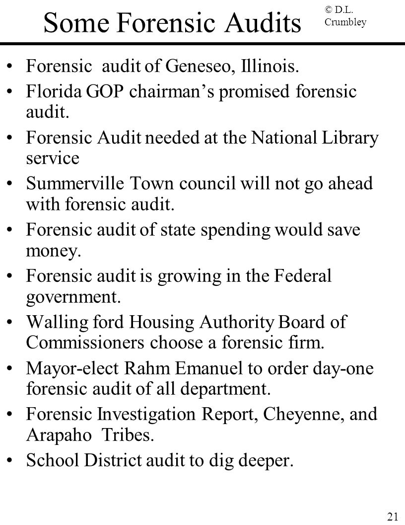 © D.L. Crumbley 21 Some Forensic Audits Forensic audit of Geneseo, Illinois. Florida GOP chairman's promised forensic audit. Forensic Audit needed at