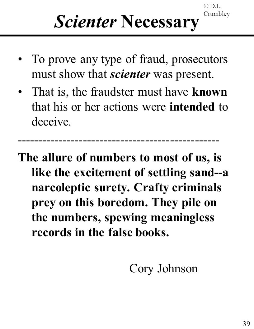 © D.L. Crumbley 39 Scienter Necessary To prove any type of fraud, prosecutors must show that scienter was present. That is, the fraudster must have kn