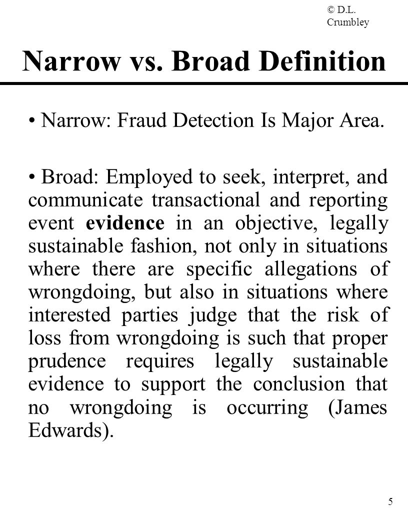 © D.L. Crumbley 5 Narrow vs. Broad Definition Narrow: Fraud Detection Is Major Area. Broad: Employed to seek, interpret, and communicate transactional
