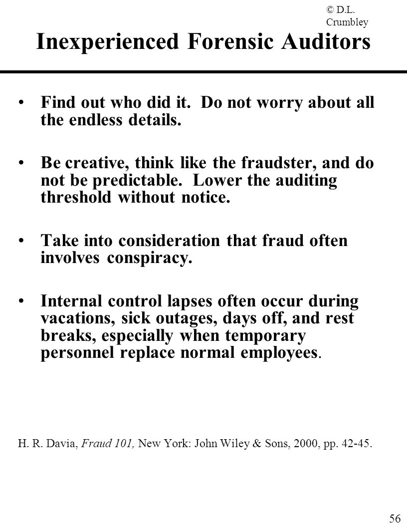 © D.L. Crumbley 56 Inexperienced Forensic Auditors Find out who did it. Do not worry about all the endless details. Be creative, think like the frauds