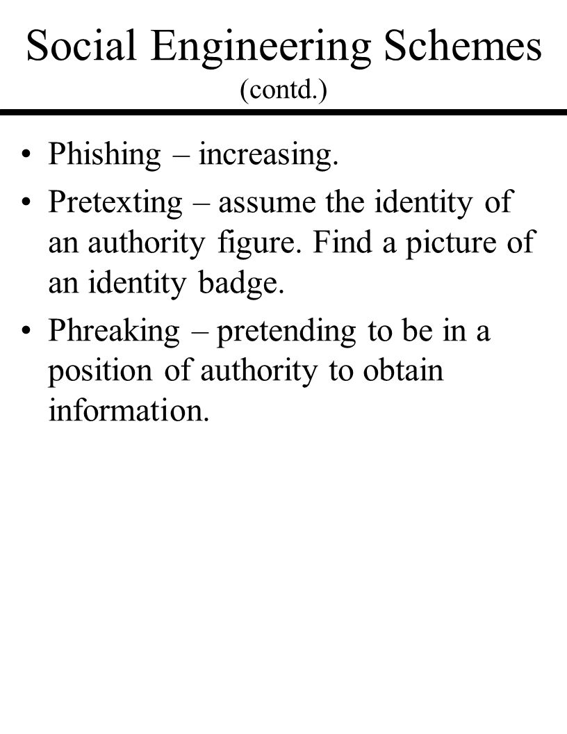 Social Engineering Schemes (contd.) Phishing – increasing. Pretexting – assume the identity of an authority figure. Find a picture of an identity badg