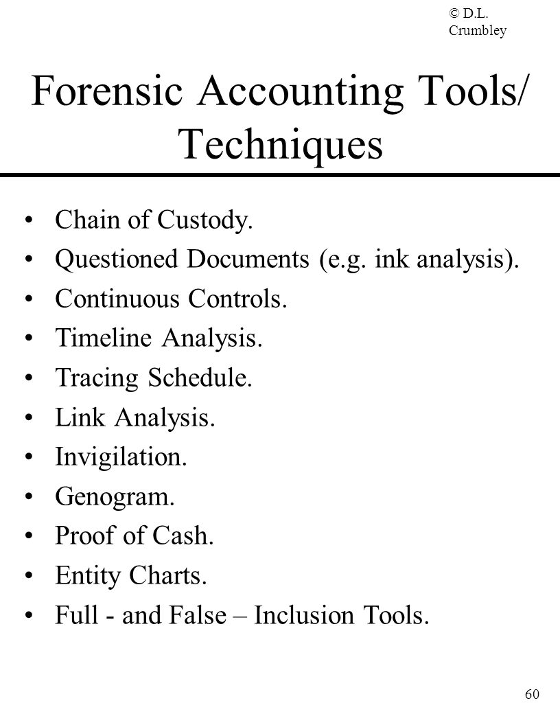 © D.L. Crumbley 60 Forensic Accounting Tools/ Techniques Chain of Custody. Questioned Documents (e.g. ink analysis). Continuous Controls. Timeline Ana