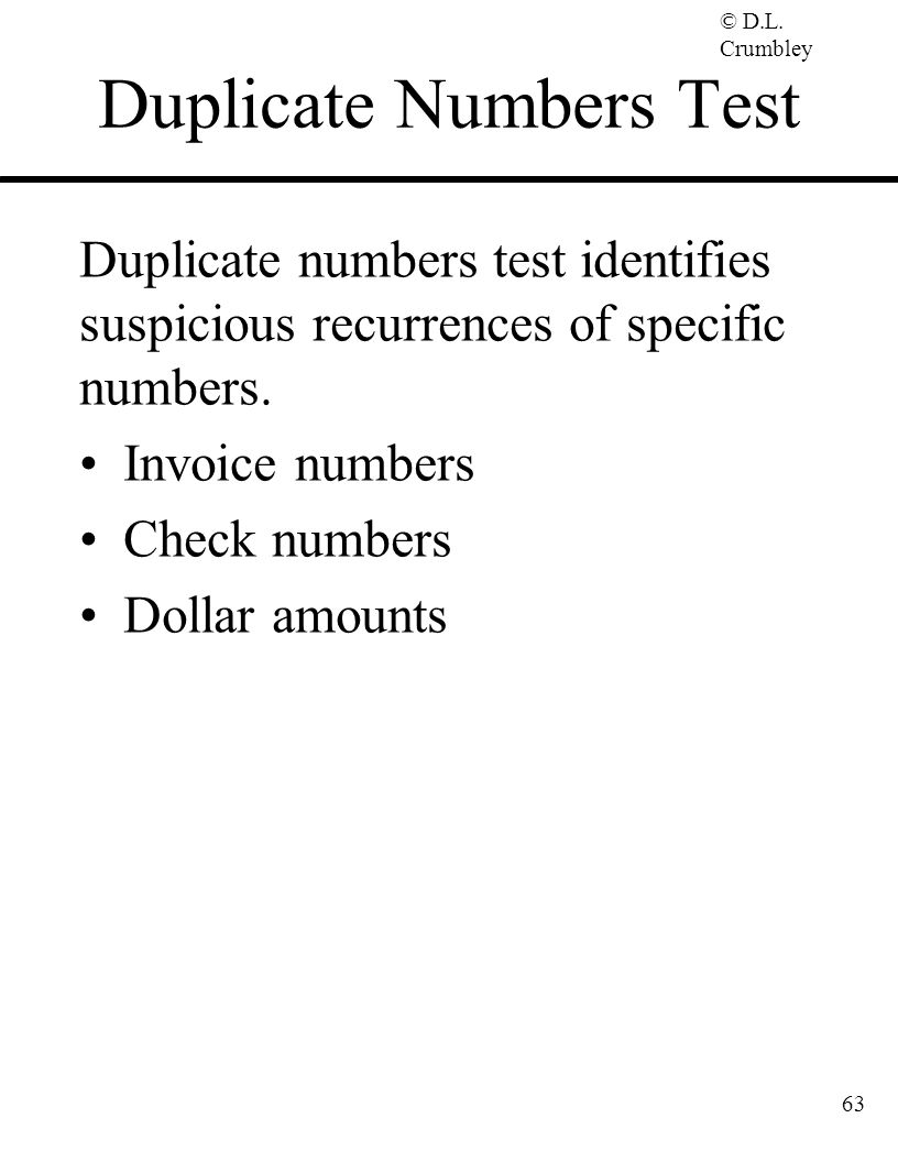 © D.L. Crumbley Duplicate Numbers Test Duplicate numbers test identifies suspicious recurrences of specific numbers. Invoice numbers Check numbers Dol