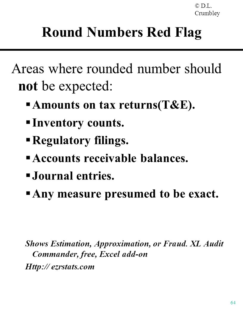 © D.L. Crumbley 64 Round Numbers Red Flag Areas where rounded number should not be expected:  Amounts on tax returns(T&E).  Inventory counts.  Regu