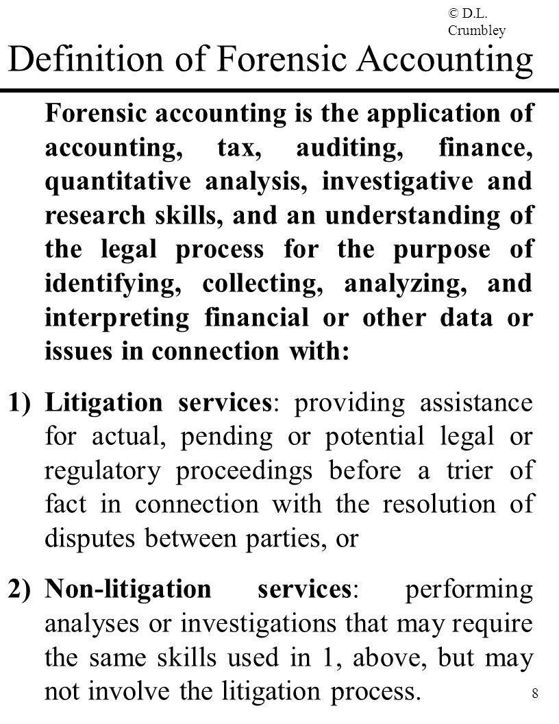 © D.L. Crumbley 8 Definition of Forensic Accounting Forensic accounting is the application of accounting, tax, auditing, finance, quantitative analysi