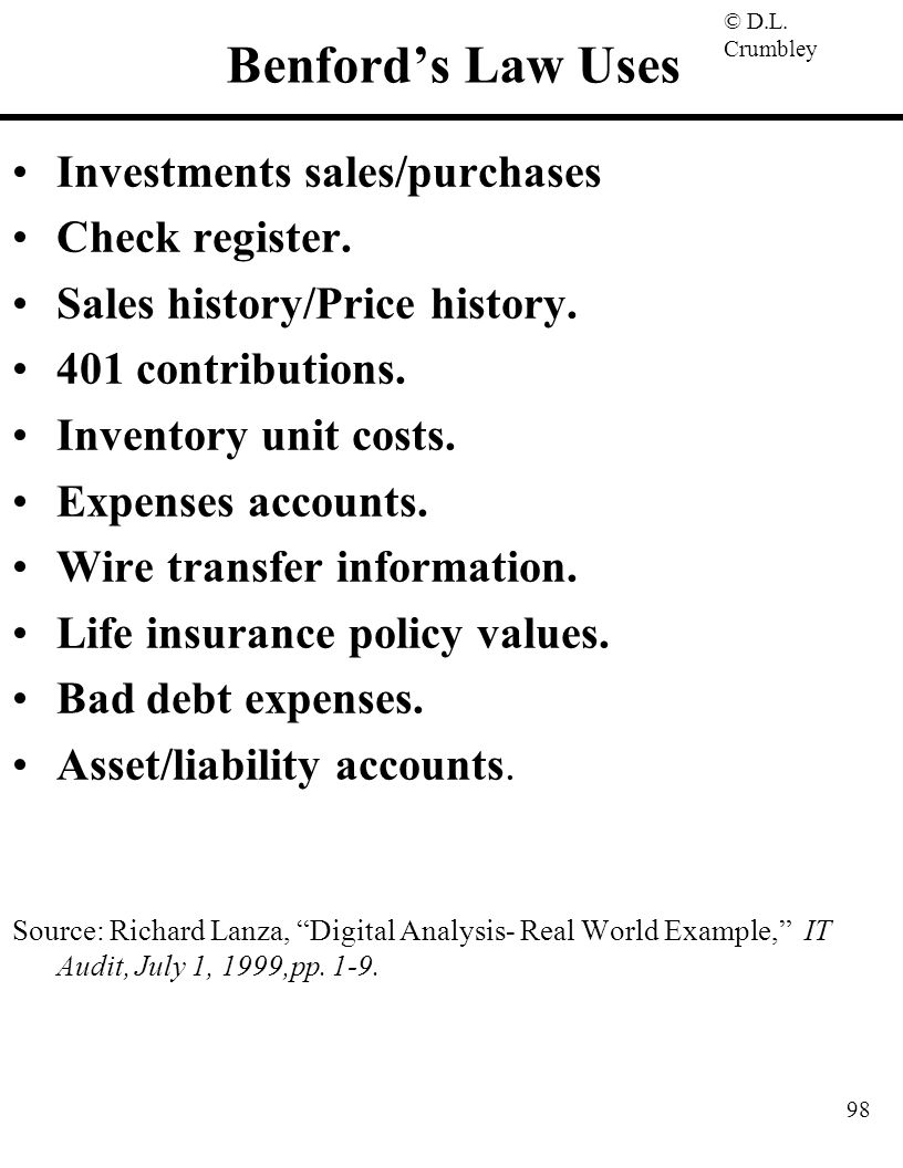 © D.L. Crumbley 98 Benford's Law Uses Investments sales/purchases Check register. Sales history/Price history. 401 contributions. Inventory unit costs