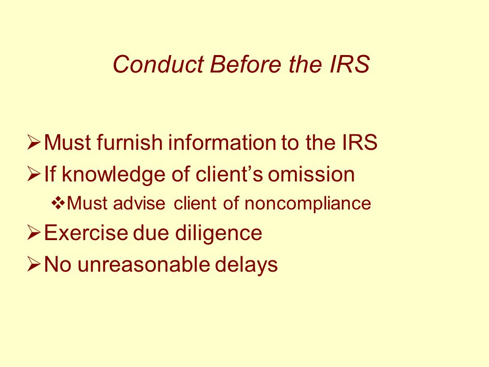 Conduct Before the IRS  Must furnish information to the IRS  If knowledge of client's omission  Must advise client of noncompliance  Exercise due