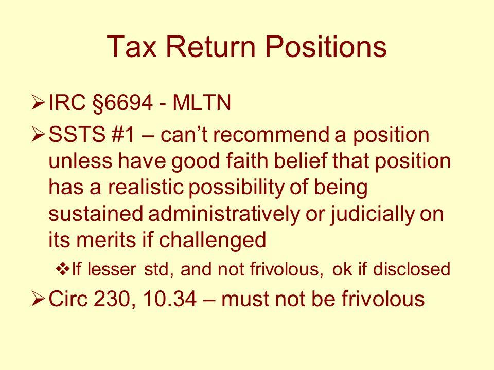 Tax Return Positions  IRC §6694 - MLTN  SSTS #1 – can't recommend a position unless have good faith belief that position has a realistic possibility