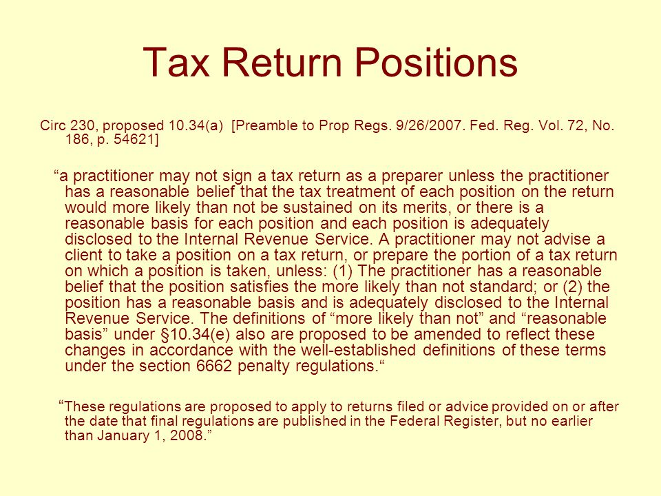 "Tax Return Positions Circ 230, proposed 10.34(a) [Preamble to Prop Regs. 9/26/2007. Fed. Reg. Vol. 72, No. 186, p. 54621] ""a practitioner may not sign"