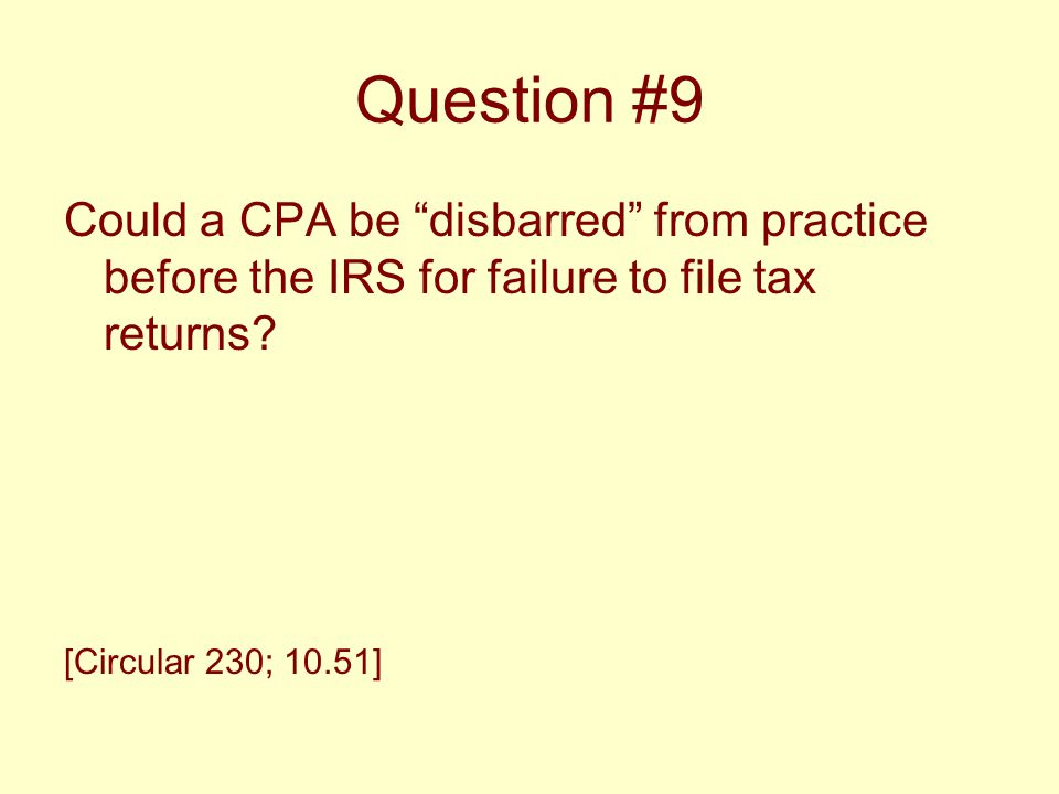 "Question #9 Could a CPA be ""disbarred"" from practice before the IRS for failure to file tax returns? [Circular 230; 10.51]"