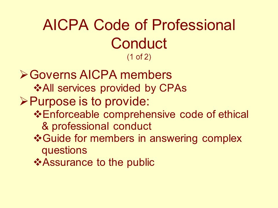 AICPA Code of Professional Conduct (1 of 2)  Governs AICPA members  All services provided by CPAs  Purpose is to provide:  Enforceable comprehensi