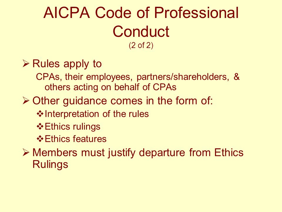AICPA Code of Professional Conduct (2 of 2)  Rules apply to CPAs, their employees, partners/shareholders, & others acting on behalf of CPAs  Other guidance comes in the form of:  Interpretation of the rules  Ethics rulings  Ethics features  Members must justify departure from Ethics Rulings