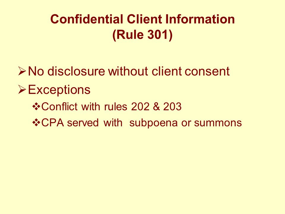 Confidential Client Information (Rule 301)  No disclosure without client consent  Exceptions  Conflict with rules 202 & 203  CPA served with subpo