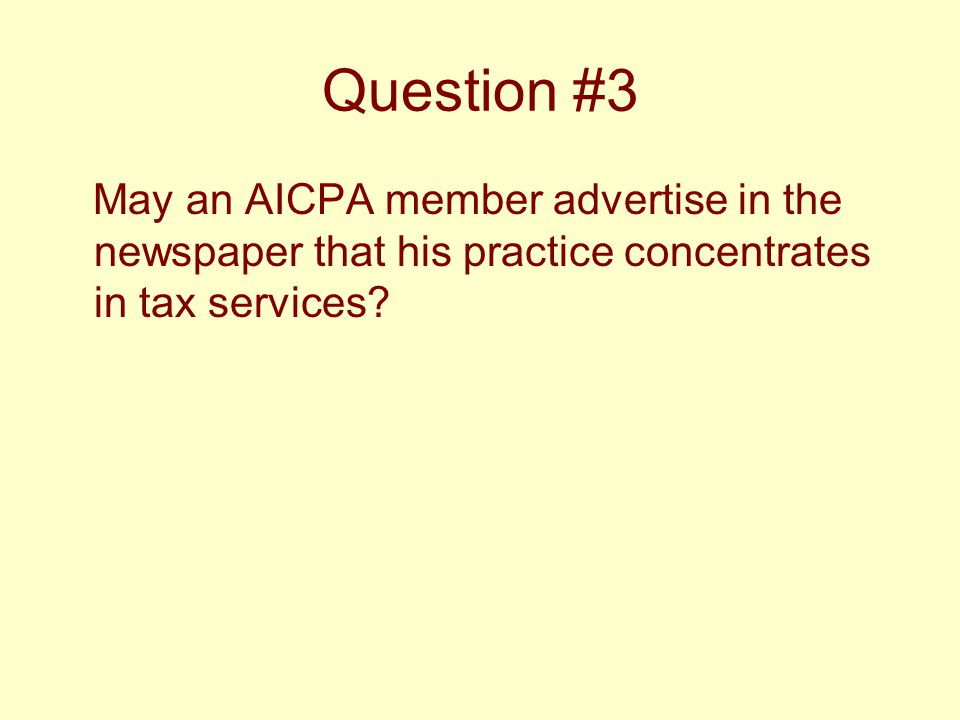 Question #3 May an AICPA member advertise in the newspaper that his practice concentrates in tax services?