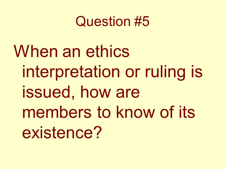 Question #5 When an ethics interpretation or ruling is issued, how are members to know of its existence?